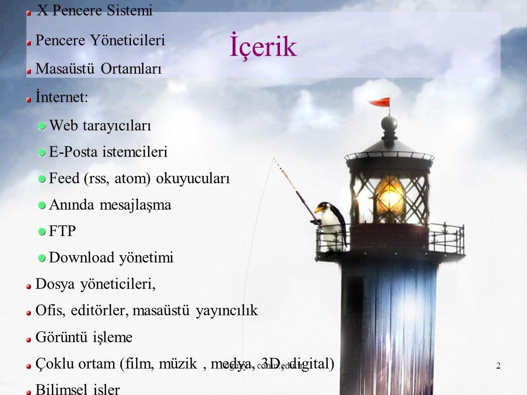 oguzy ~ comu.edu.tr2 İçerik X Pencere Sistemi Pencere Yöneticileri Masaüstü Ortamları İnternet: Web tarayıcıları E-Posta istemcileri Feed (rss, atom) okuyucuları Anında mesajlaşma FTP Download yönetimi Dosya yöneticileri, Ofis, editörler, masaüstü yayıncılık Görüntü işleme Çoklu ortam (film, müzik, medya, 3D, digital) Bilimsel işler Programlama Diğer