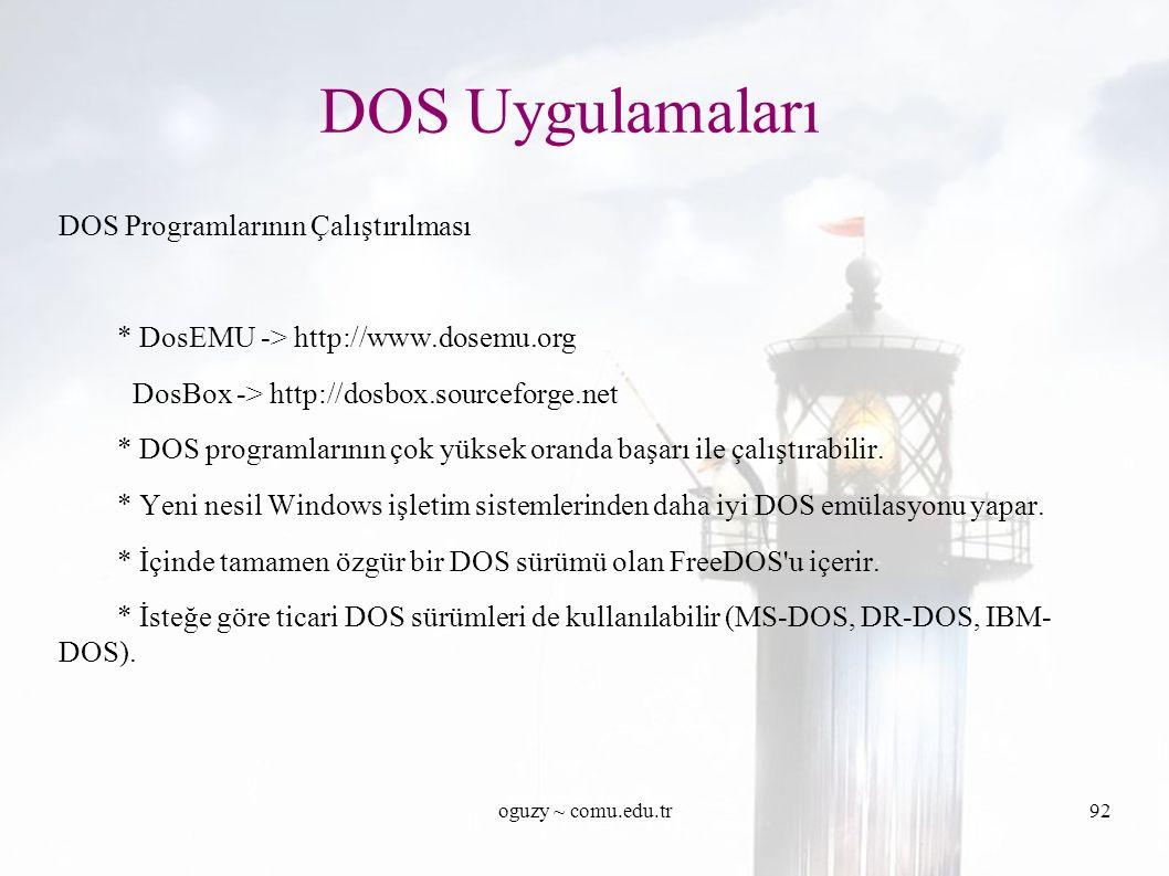 oguzy ~ comu.edu.tr92 DOS Uygulamaları DOS Programlarının Çalıştırılması * DosEMU -> http://www.dosemu.org DosBox -> http://dosbox.sourceforge.net * DOS programlarının çok yüksek oranda başarı ile çalıştırabilir.
