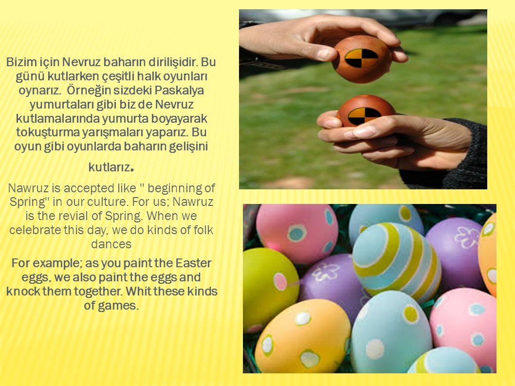 Bizim için Nevruz baharın dirilişidir. Bu günü kutlarken çeşitli halk oyunları oynarız. Örneğin sizdeki Paskalya yumurtaları gibi biz de Nevruz kutlam