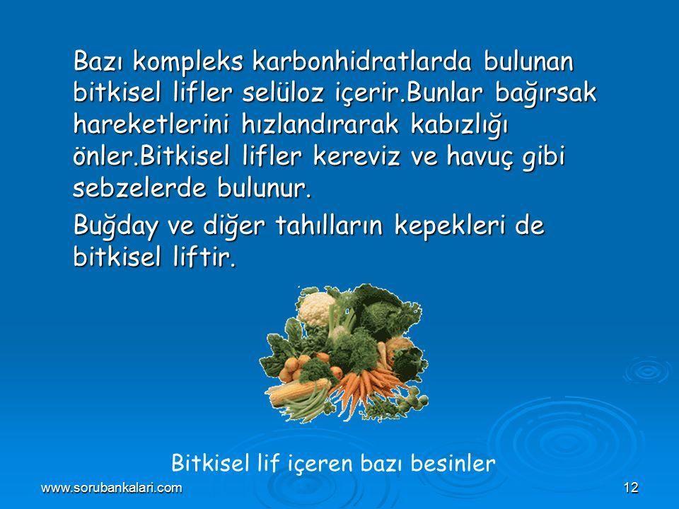 www.sorubankalari.com12 Bazı kompleks karbonhidratlarda bulunan bitkisel lifler selüloz içerir.Bunlar bağırsak hareketlerini hızlandırarak kabızlığı önler.Bitkisel lifler kereviz ve havuç gibi sebzelerde bulunur.