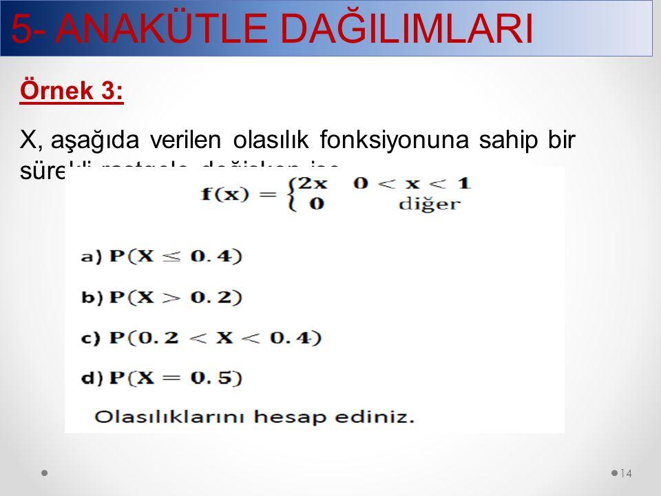 5- ANAKÜTLE DAĞILIMLARI 14 Örnek 3: X, aşağıda verilen olasılık fonksiyonuna sahip bir sürekli rastgele değişken ise
