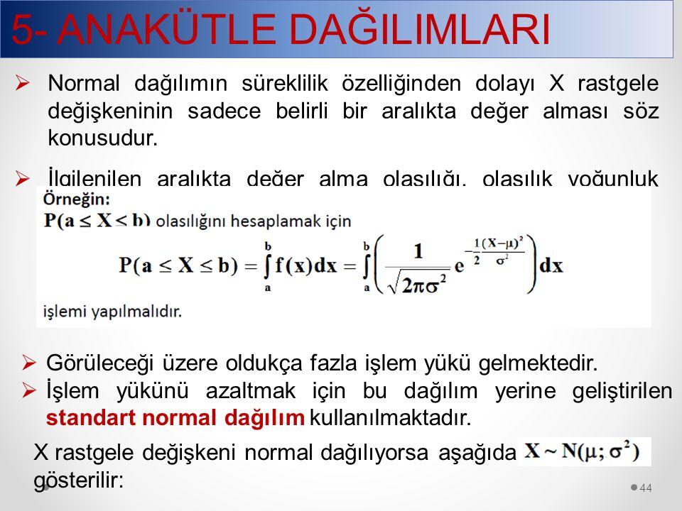 5- ANAKÜTLE DAĞILIMLARI 44  Normal dağılımın süreklilik özelliğinden dolayı X rastgele değişkeninin sadece belirli bir aralıkta değer alması söz konu