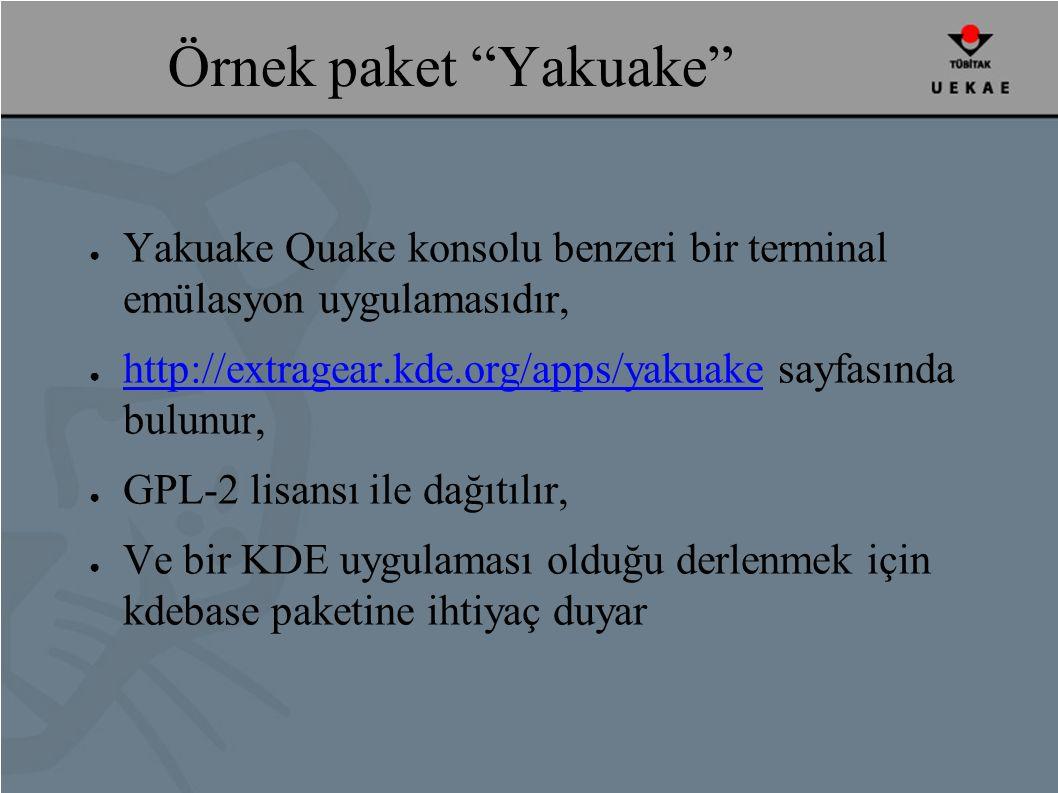 Örnek paket Yakuake ● Yakuake Quake konsolu benzeri bir terminal emülasyon uygulamasıdır, ● http://extragear.kde.org/apps/yakuake sayfasında bulunur, http://extragear.kde.org/apps/yakuake ● GPL-2 lisansı ile dağıtılır, ● Ve bir KDE uygulaması olduğu derlenmek için kdebase paketine ihtiyaç duyar