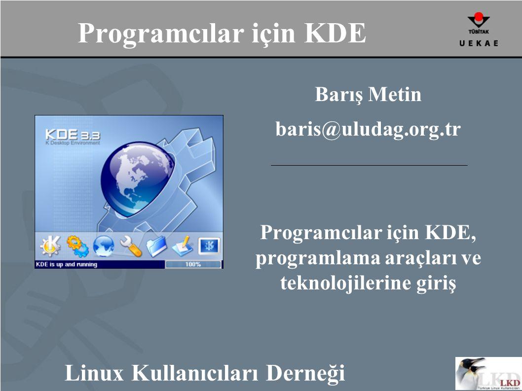 Programcılar için KDE Barış Metin baris@uludag.org.tr Programcılar için KDE, programlama araçları ve teknolojilerine giriş Linux Kullanıcıları Derneği