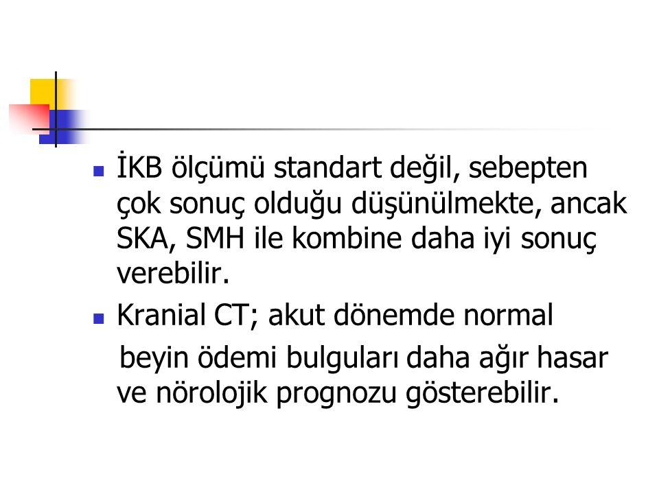 İKB ölçümü standart değil, sebepten çok sonuç olduğu düşünülmekte, ancak SKA, SMH ile kombine daha iyi sonuç verebilir. Kranial CT; akut dönemde norma