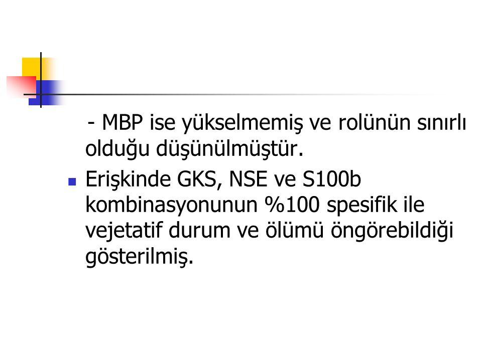 - MBP ise yükselmemiş ve rolünün sınırlı olduğu düşünülmüştür. Erişkinde GKS, NSE ve S100b kombinasyonunun %100 spesifik ile vejetatif durum ve ölümü
