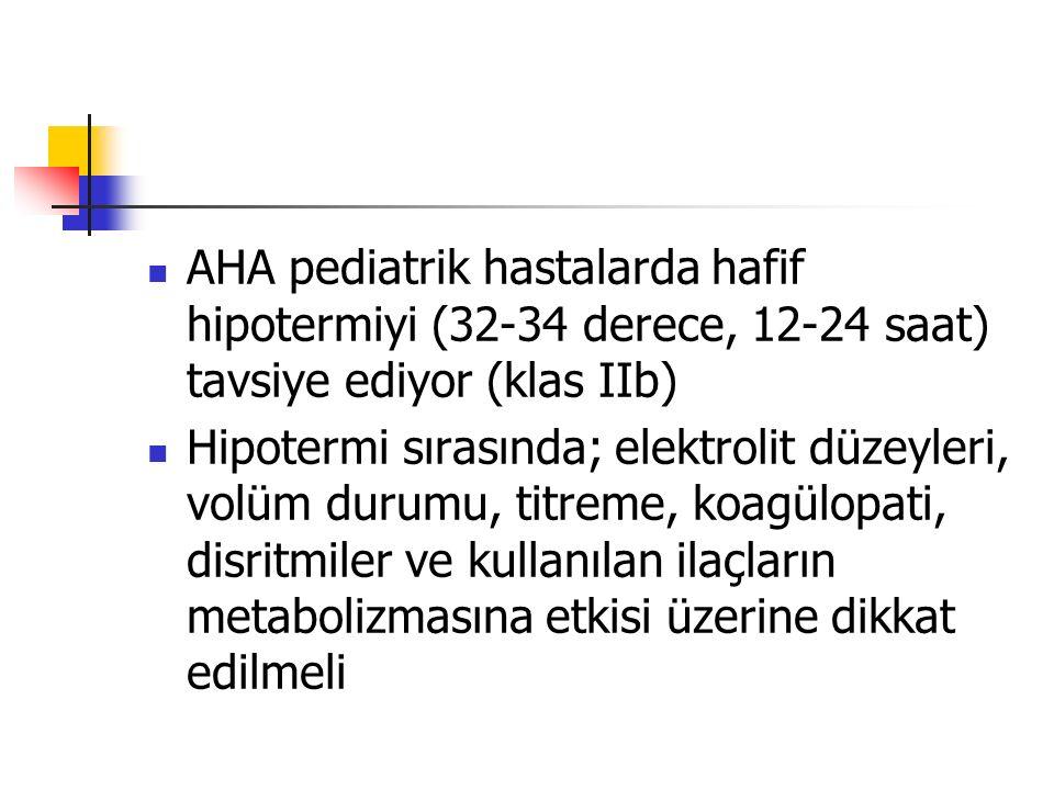 AHA pediatrik hastalarda hafif hipotermiyi (32-34 derece, 12-24 saat) tavsiye ediyor (klas IIb) Hipotermi sırasında; elektrolit düzeyleri, volüm durum