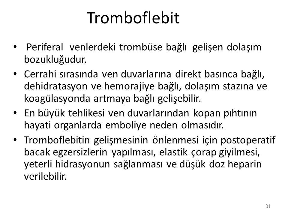 Tromboflebit Periferal venlerdeki trombüse bağlı gelişen dolaşım bozukluğudur. Cerrahi sırasında ven duvarlarına direkt basınca bağlı, dehidratasyon v