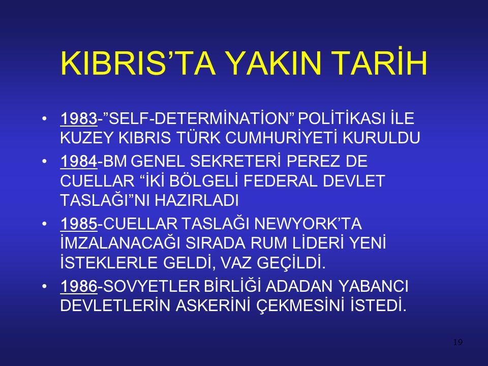 """19 1983-""""SELF-DETERMİNATİON"""" POLİTİKASI İLE KUZEY KIBRIS TÜRK CUMHURİYETİ KURULDU 1984-BM GENEL SEKRETERİ PEREZ DE CUELLAR """"İKİ BÖLGELİ FEDERAL DEVLET"""