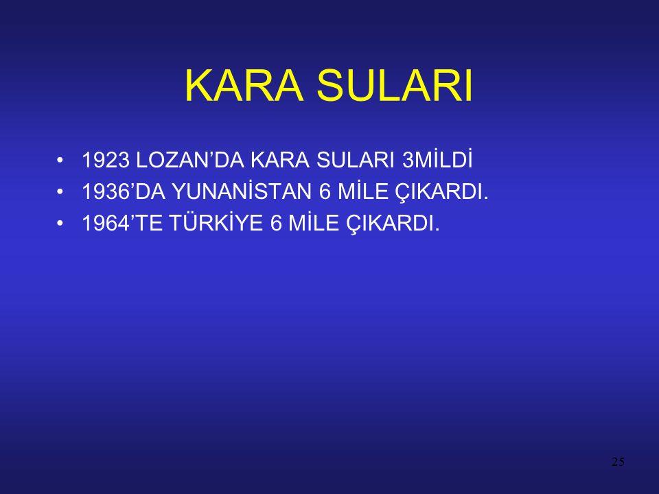 25 1923 LOZAN'DA KARA SULARI 3MİLDİ 1936'DA YUNANİSTAN 6 MİLE ÇIKARDI. 1964'TE TÜRKİYE 6 MİLE ÇIKARDI. KARA SULARI