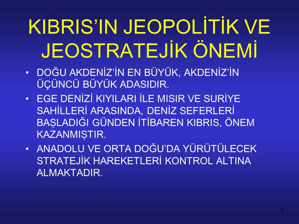 8 KIBRIS'IN JEOPOLİTİK VE JEOSTRATEJİK ÖNEMİ DOĞU AKDENİZ'İN EN BÜYÜK, AKDENİZ'İN ÜÇÜNCÜ BÜYÜK ADASIDIR. EGE DENİZİ KIYILARI İLE MISIR VE SURİYE SAHİL