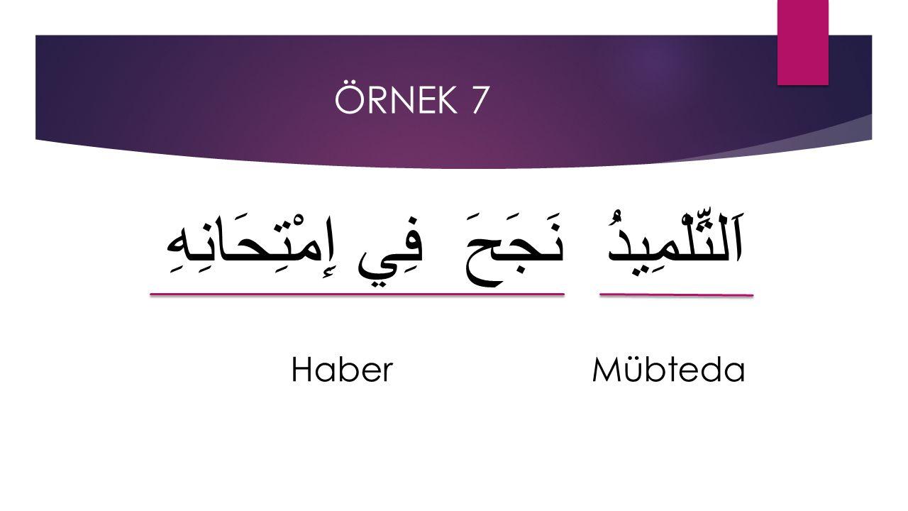 ÖRNEK 7 اَلتِّلْمِيذُ نَجَحَ فِي إِمْتِحَانِهِ Haber Mübteda
