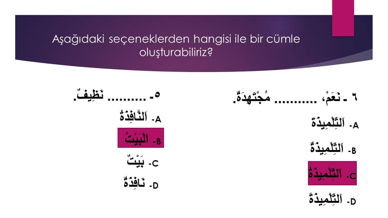 ٥ـ.......... نَظِيفٌ. -A اَلنَّافِذَةُ -B اَلْبَيْتُ -C بَيْتٌ -D نَافِذَةٌ Aşağıdaki seçeneklerden hangisi ile bir cümle oluşturabiliriz? ٦ ـ نَعَمْ،