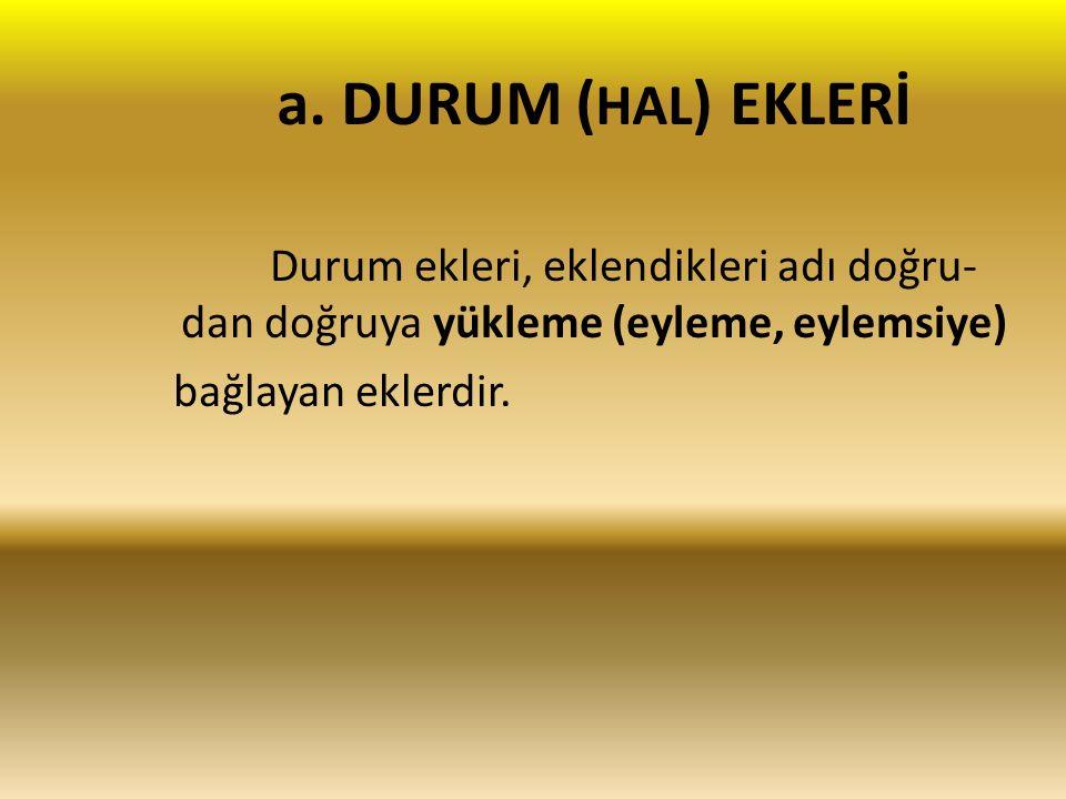 a. DURUM ( HAL ) EKLERİ Durum ekleri, eklendikleri adı doğru- dan doğruya yükleme (eyleme, eylemsiye) bağlayan eklerdir.