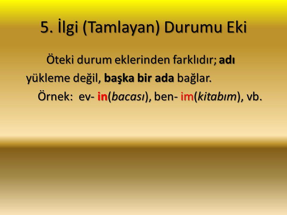 5. İlgi (Tamlayan) Durumu Eki Öteki durum eklerinden farklıdır; adı Öteki durum eklerinden farklıdır; adı yükleme değil, başka bir ada bağlar. yükleme