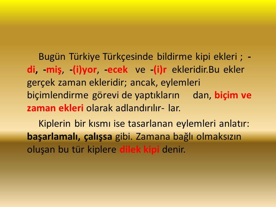 Bugün Türkiye Türkçesinde bildirme kipi ekleri ; - di, -miş, -(i)yor, -ecek ve -(i)r ekleridir.Bu ekler gerçek zaman ekleridir; ancak, eylemleri biçimlendirme görevi de yaptıkların dan, biçim ve zaman ekleri olarak adlandırılır- lar.