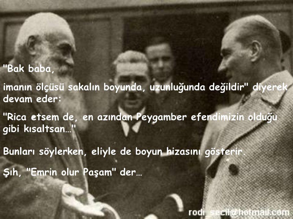 Mustafa Kemal, bir gezisinde öyle bir kişi görürki, dayanamayıp yanındaki valinin kulağına eğilerek sorar: Kimdir bu Efendim, kendisi Şıh tır, yörede çok hatırı vardır… Bunun üzerine Atatürk Şıh ı yanına çağırır: