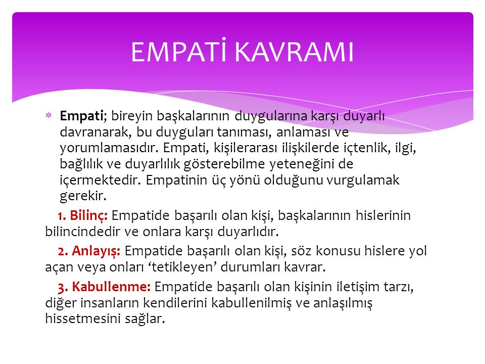  Empati; bireyin başkalarının duygularına karşı duyarlı davranarak, bu duyguları tanıması, anlaması ve yorumlamasıdır.