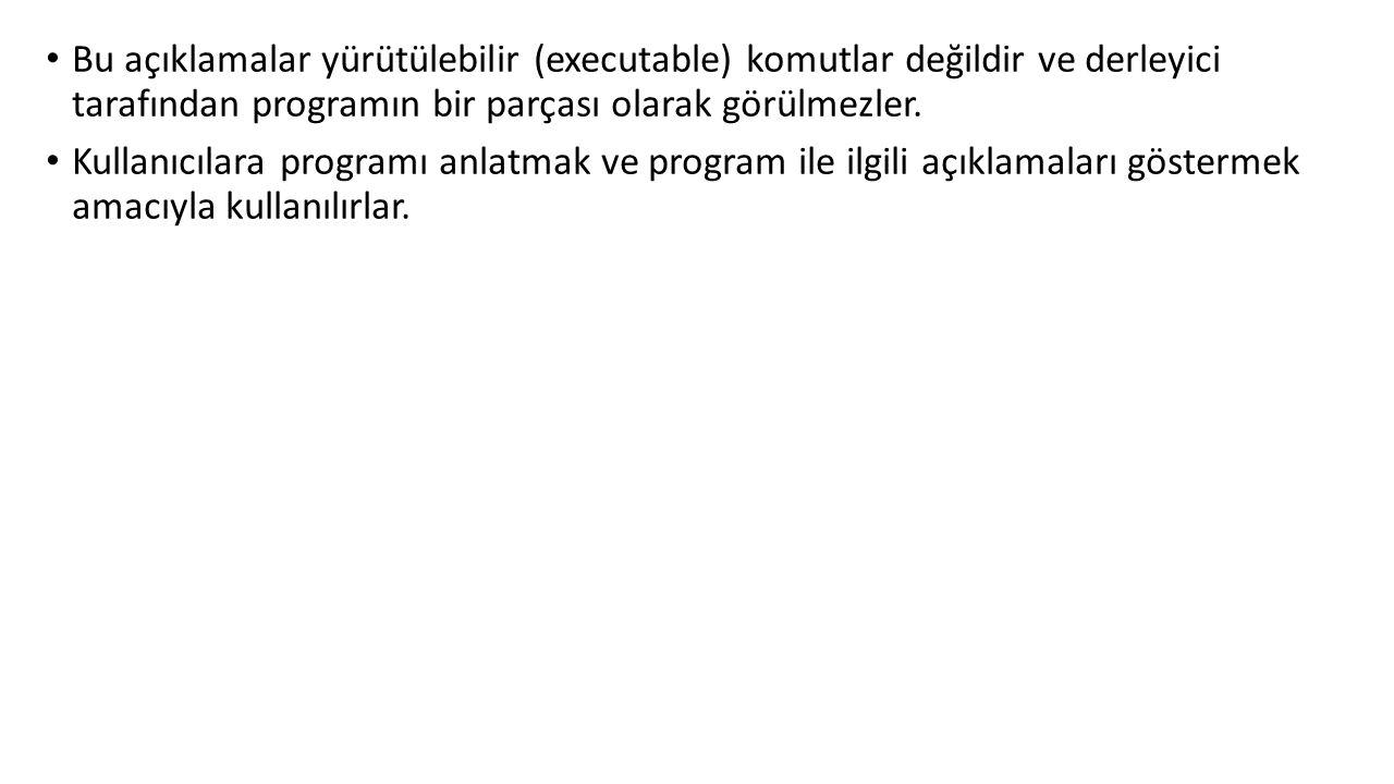 Bu açıklamalar yürütülebilir (executable) komutlar değildir ve derleyici tarafından programın bir parçası olarak görülmezler.