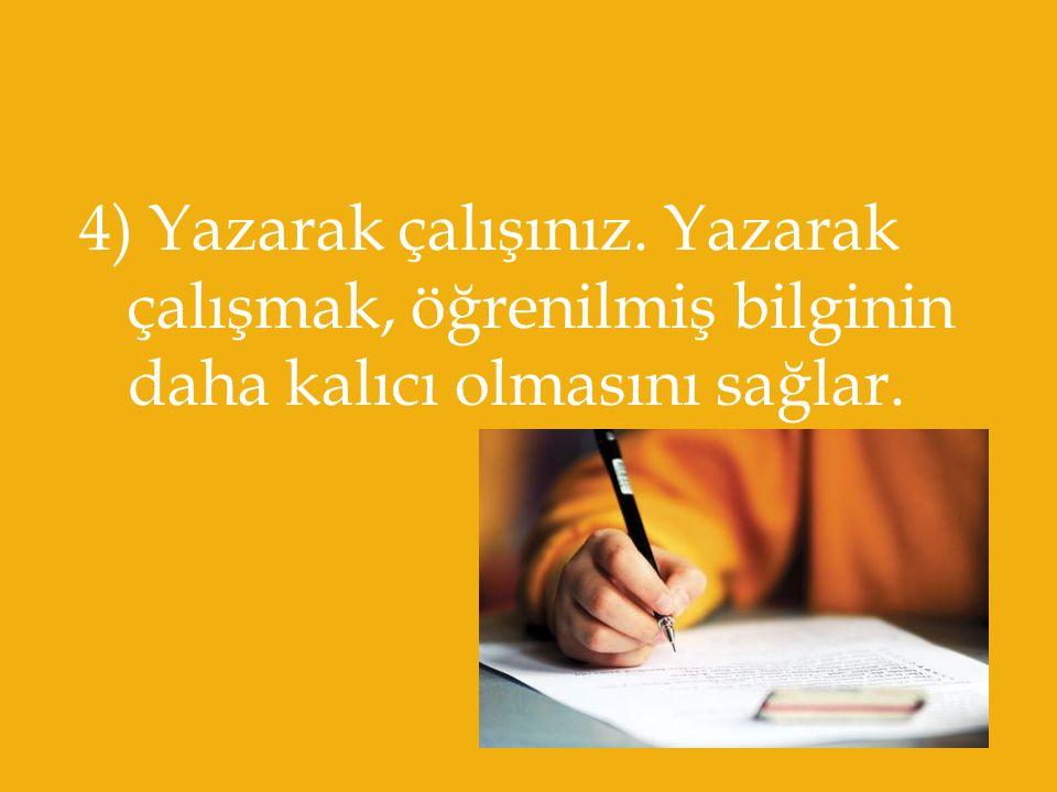 4) Yazarak çalışınız. Yazarak çalışmak, öğrenilmiş bilginin daha kalıcı olmasını sağlar.