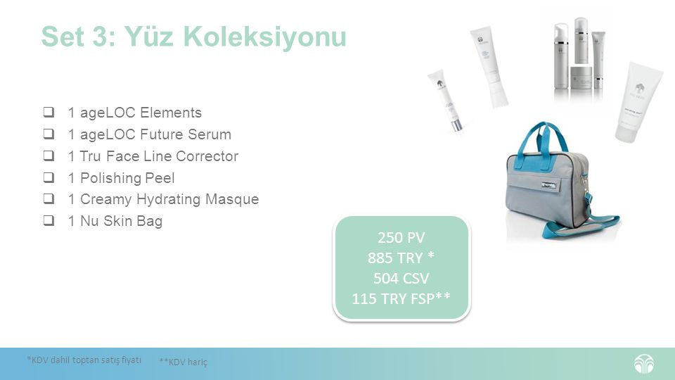 Set 3: Yüz Koleksiyonu  1 ageLOC Elements  1 ageLOC Future Serum  1 Tru Face Line Corrector  1 Polishing Peel  1 Creamy Hydrating Masque  1 Nu Skin Bag *KDV dahil toptan satış fiyatı **KDV hariç 250 PV 885 TRY * 504 CSV 115 TRY FSP** 250 PV 885 TRY * 504 CSV 115 TRY FSP**