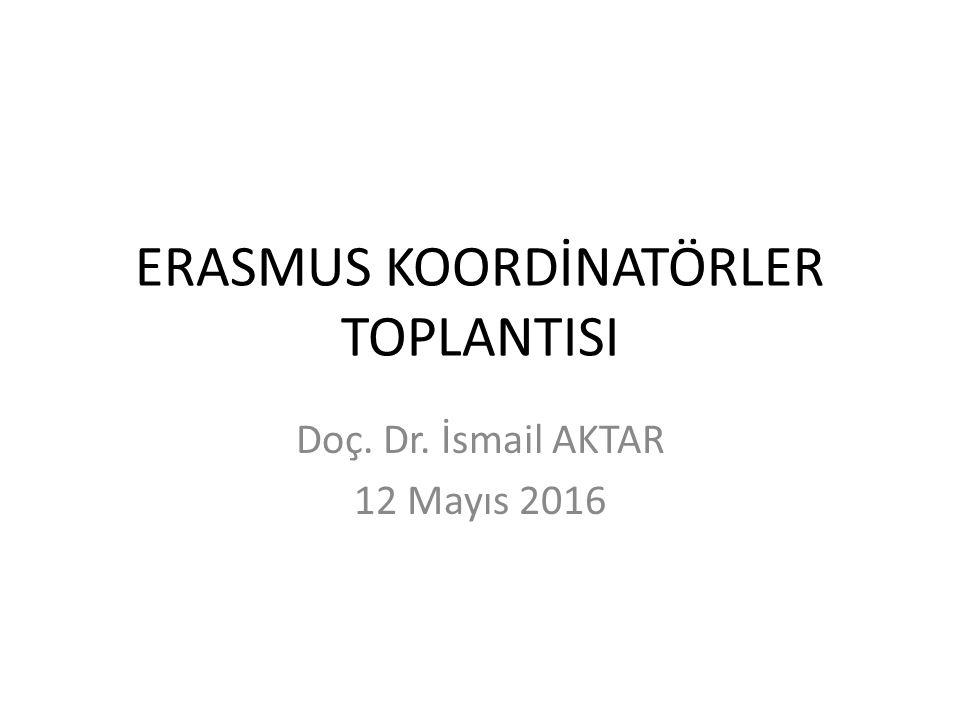 ERASMUS KOORDİNATÖRLER TOPLANTISI Doç. Dr. İsmail AKTAR 12 Mayıs 2016