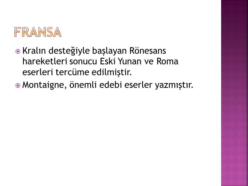  Kralın desteğiyle başlayan Rönesans hareketleri sonucu Eski Yunan ve Roma eserleri tercüme edilmiştir.  Montaigne, önemli edebi eserler yazmıştır.