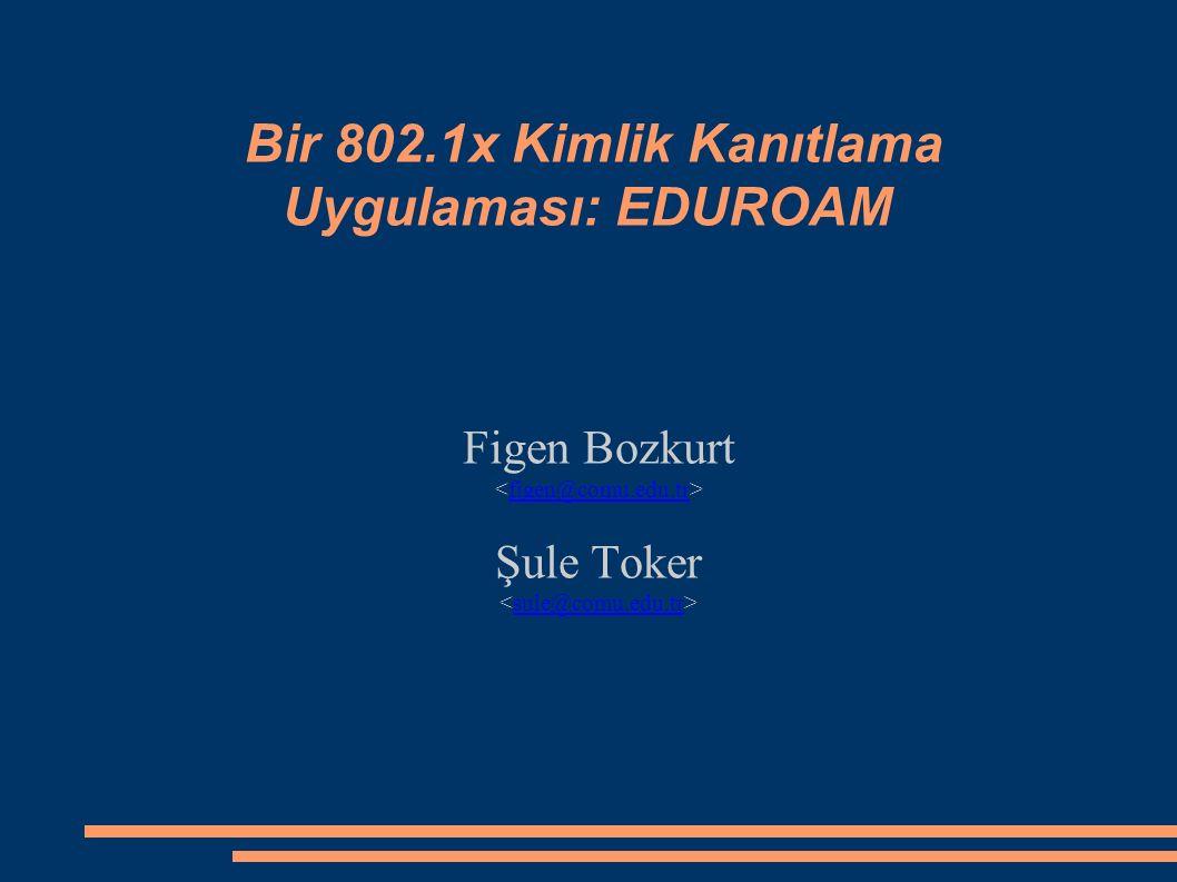 Bir 802.1x Kimlik Kanıtlama Uygulaması: EDUROAM Figen Bozkurt figen@comu.edu.tr Şule Toker sule@comu.edu.tr