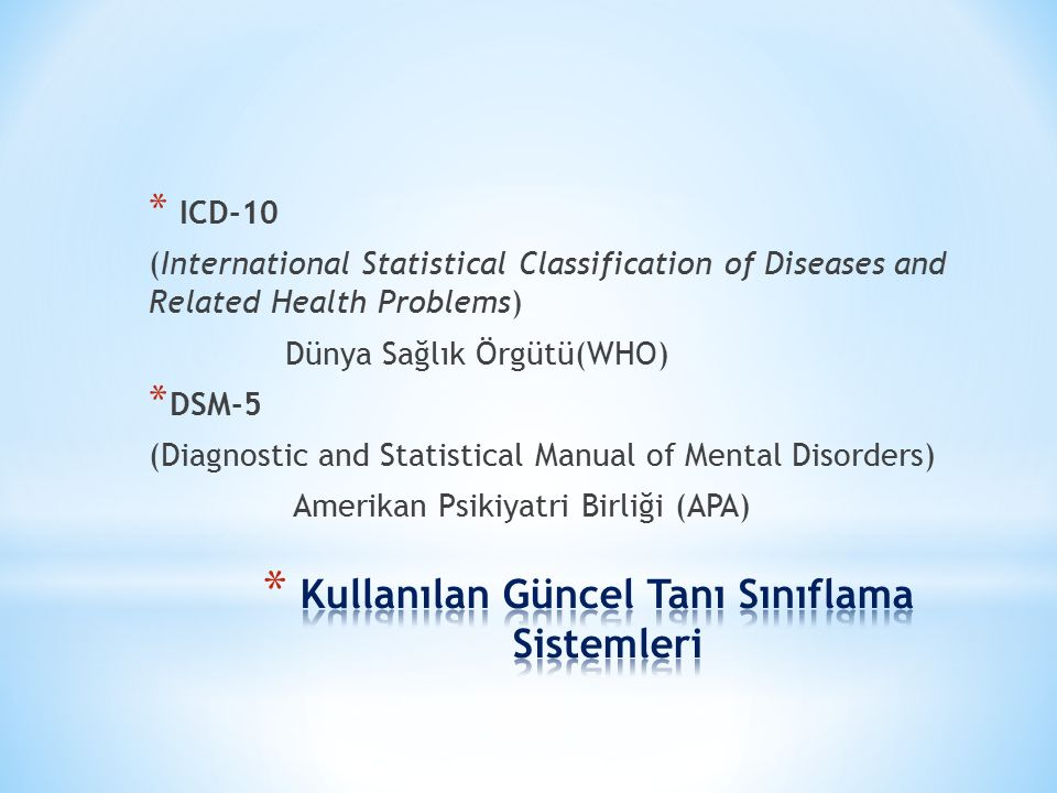 * ICD-10 (International Statistical Classification of Diseases and Related Health Problems) Dünya Sağlık Örgütü(WHO) * DSM-5 (Diagnostic and Statistical Manual of Mental Disorders) Amerikan Psikiyatri Birliği (APA)