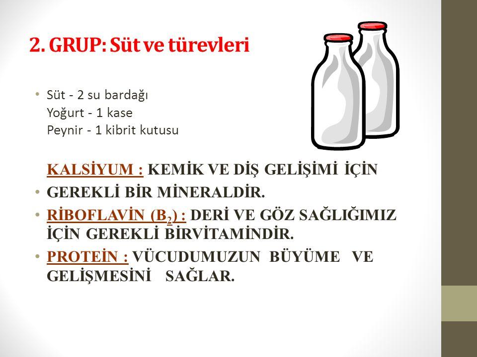 2. GRUP: Süt ve türevleri Süt - 2 su bardağı Yoğurt - 1 kase Peynir - 1 kibrit kutusu KALSİYUM : KEMİK VE DİŞ GELİŞİMİ İÇİN GEREKLİ BİR MİNERALDİR. Rİ