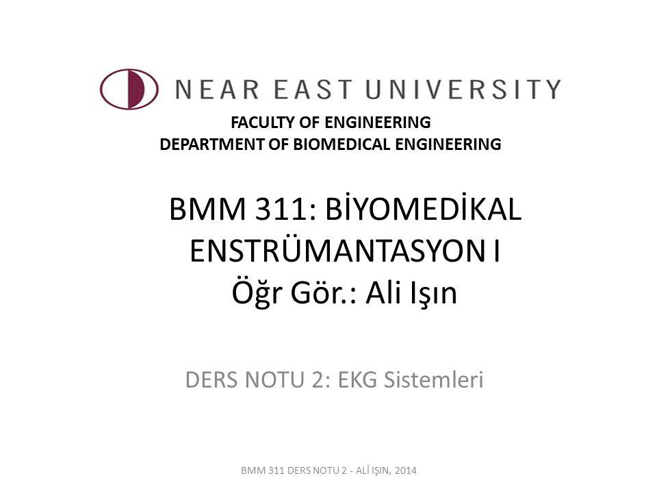BMM 311: BİYOMEDİKAL ENSTRÜMANTASYON I Öğr Gör.: Ali Işın DERS NOTU 2: EKG Sistemleri BMM 311 DERS NOTU 2 - ALİ IŞIN, 2014 FACULTY OF ENGINEERING DEPA