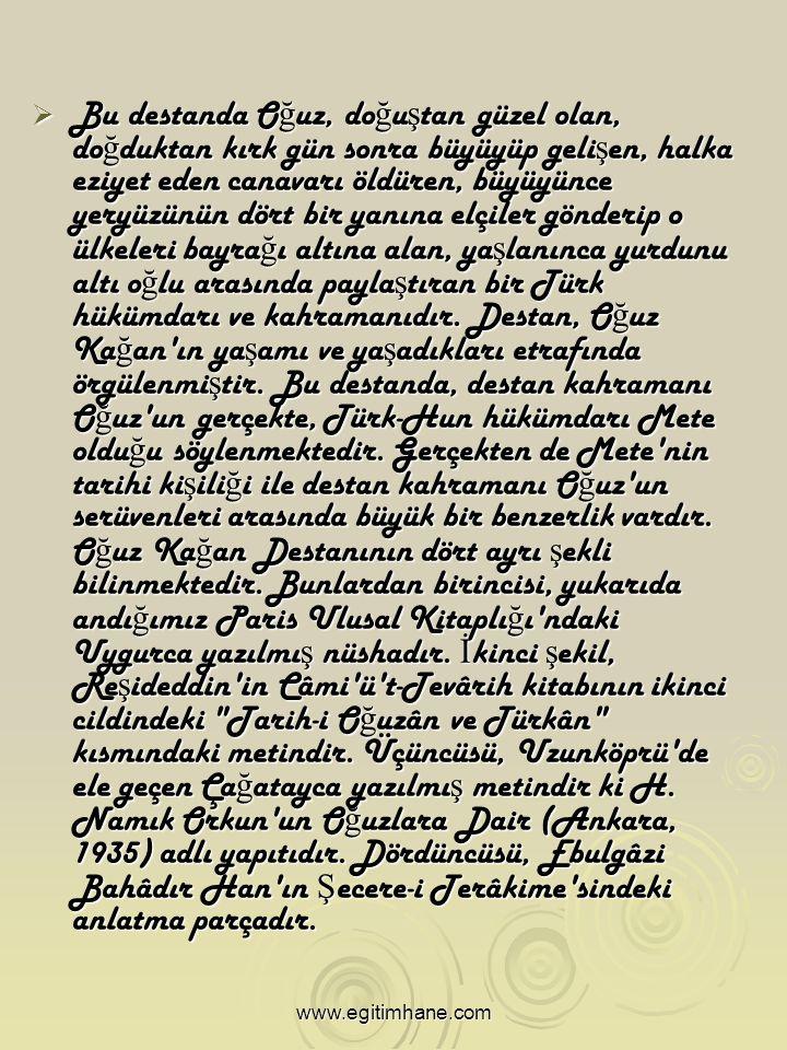 BBBBu destanda Oğuz, doğuştan güzel olan, doğduktan kırk gün sonra büyüyüp gelişen, halka eziyet eden canavarı öldüren, büyüyünce yeryüzünün dört bir yanına elçiler gönderip o ülkeleri bayrağı altına alan, yaşlanınca yurdunu altı oğlu arasında paylaştıran bir Türk hükümdarı ve kahramanıdır.