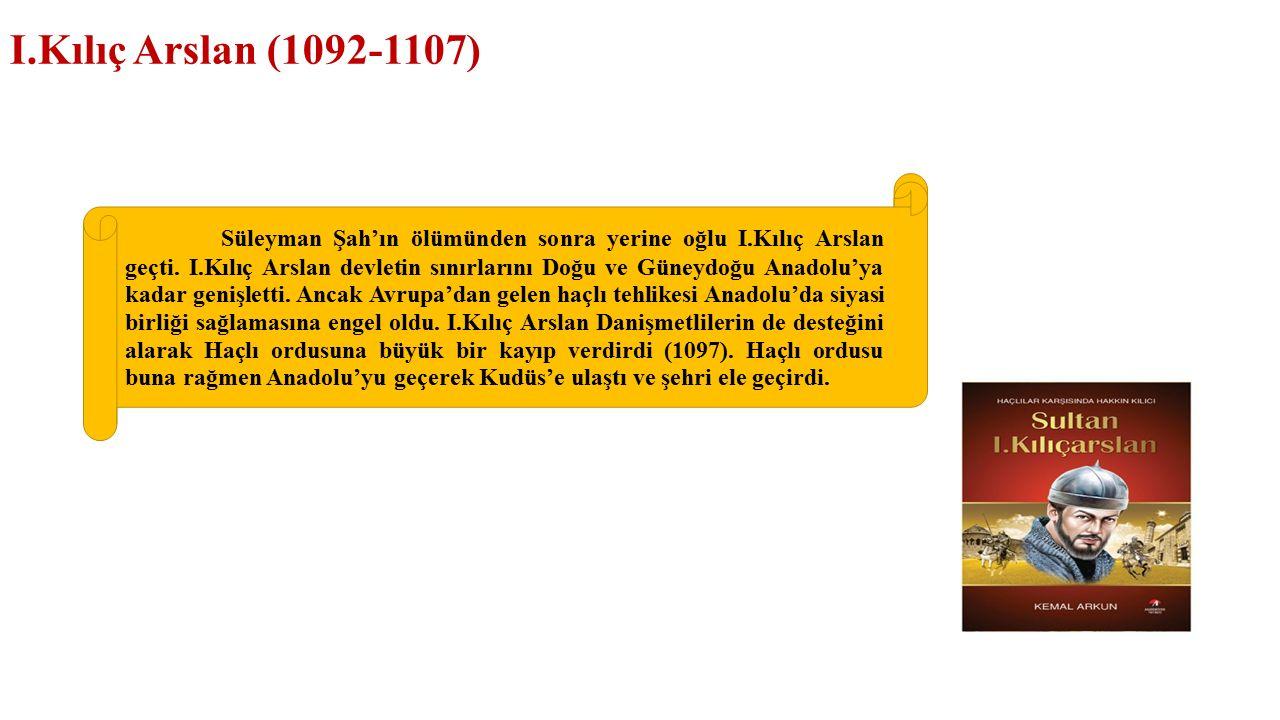 I.Kılıç Arslan (1092-1107) Süleyman Şah'ın ölümünden sonra yerine oğlu I.Kılıç Arslan geçti.