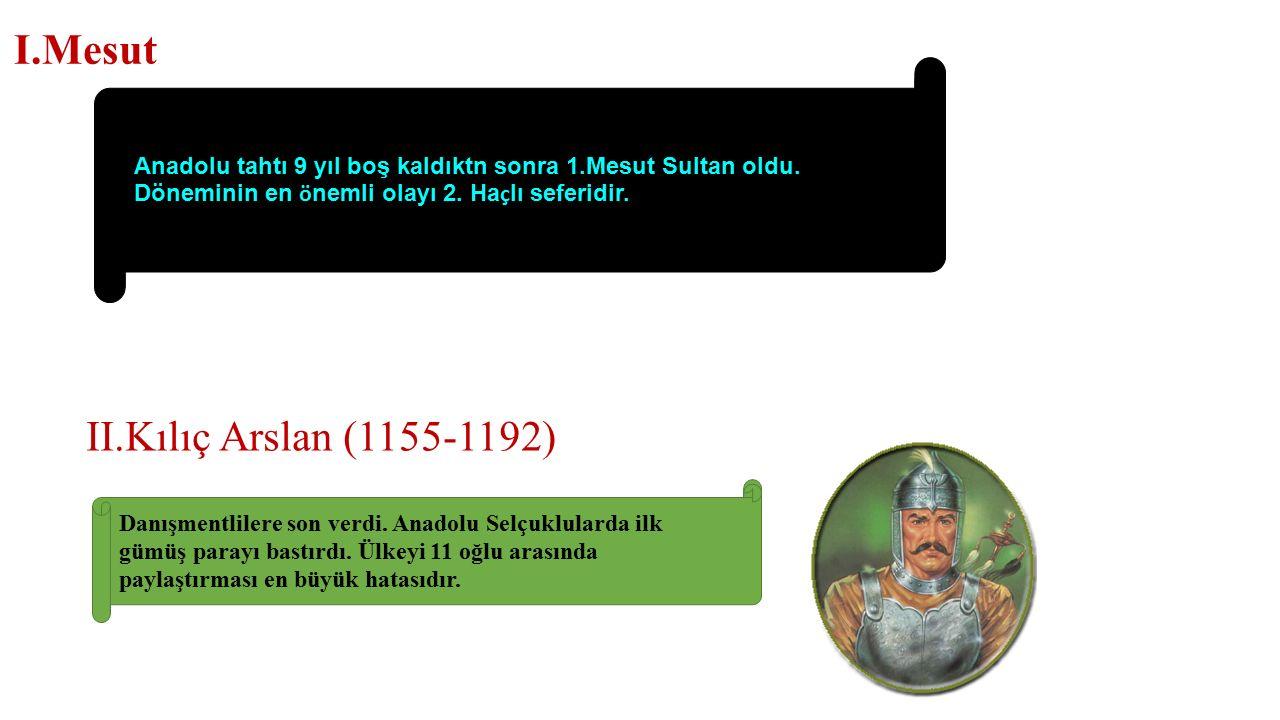 I.Mesut II.Kılıç Arslan (1155-1192) Anadolu tahtı 9 yıl boş kaldıktn sonra 1.Mesut Sultan oldu.