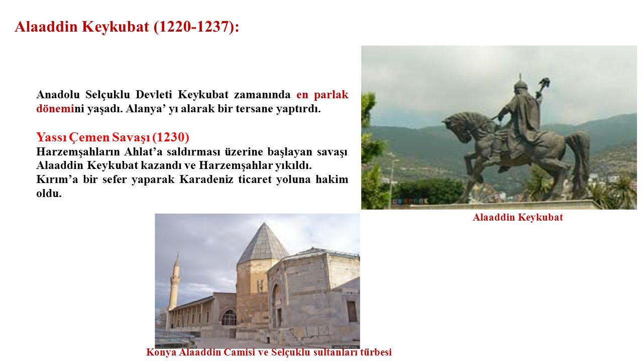 Alaaddin Keykubat (1220-1237): Anadolu Selçuklu Devleti Keykubat zamanında en parlak dönemini yaşadı.