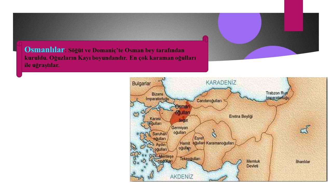Osmanlılar : Söğüt ve Domaniç'te Osman bey tarafından kuruldu.