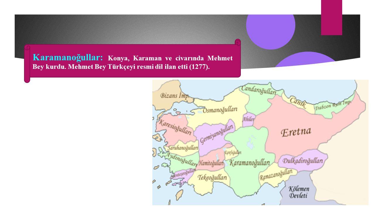 Karamanoğullar: Konya, Karaman ve civarında Mehmet Bey kurdu.