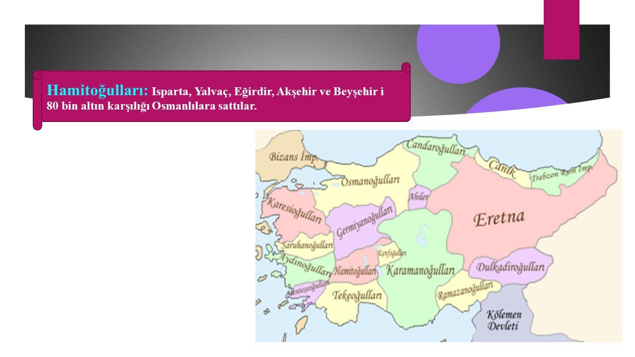 Hamitoğulları: Isparta, Yalvaç, Eğirdir, Akşehir ve Beyşehir i 80 bin altın karşılığı Osmanlılara sattılar.