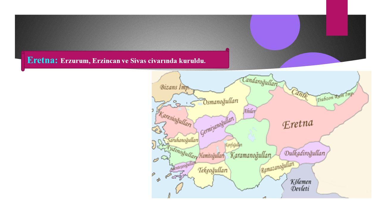 Eretna: Erzurum, Erzincan ve Sivas civarında kuruldu.