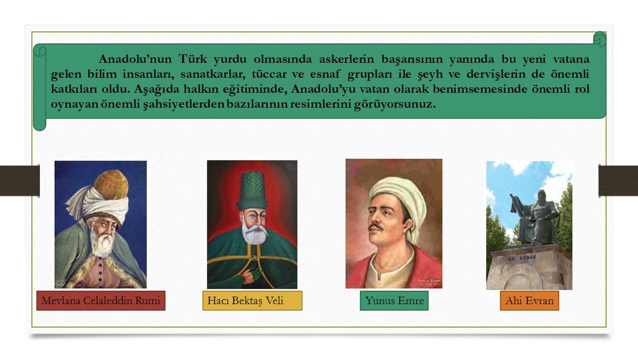 Mevlana Celaleddin RumiHacı Bektaş VeliYunus Emre Ahi Evran Anadolu'nun Türk yurdu olmasında askerlerin başarısının yanında bu yeni vatana gelen bilim insanları, sanatkarlar, tüccar ve esnaf grupları ile şeyh ve dervişlerin de önemli katkıları oldu.