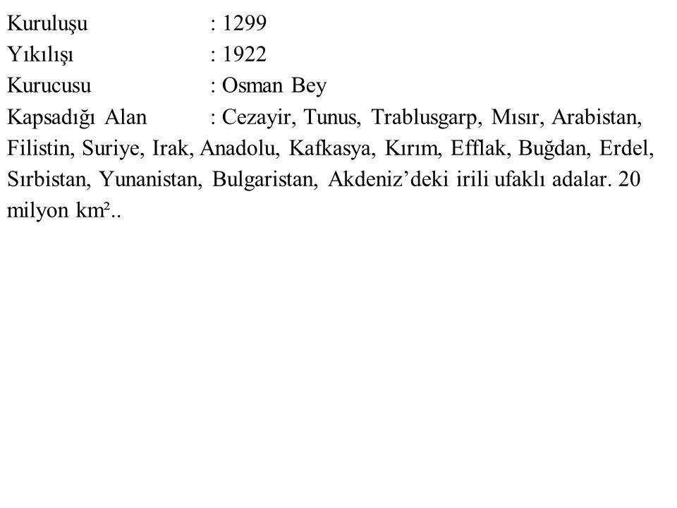 Kuruluşu : 1299 Yıkılışı : 1922 Kurucusu : Osman Bey Kapsadığı Alan : Cezayir, Tunus, Trablusgarp, Mısır, Arabistan, Filistin, Suriye, Irak, Anadolu, Kafkasya, Kırım, Efflak, Buğdan, Erdel, Sırbistan, Yunanistan, Bulgaristan, Akdeniz'deki irili ufaklı adalar.
