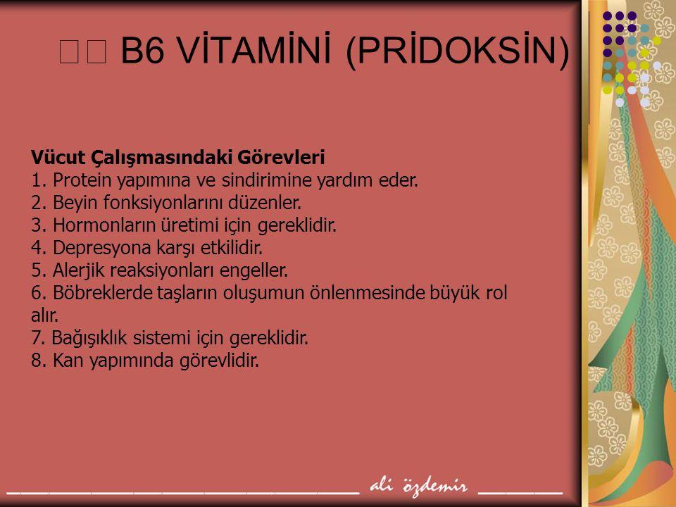 B6 VİTAMİNİ (PRİDOKSİN) Vücut Çalışmasındaki Görevleri 1. Protein yapımına ve sindirimine yardım eder. 2. Beyin fonksiyonlarını düzenler. 3. Hormonlar