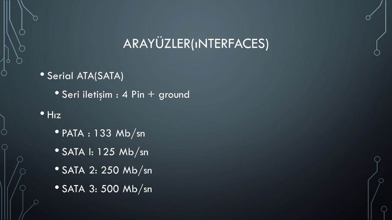 ARAYÜZLER(ıNTERFACES) Serial ATA(SATA) Seri iletişim : 4 Pin + ground Hız PATA : 133 Mb/sn SATA I: 125 Mb/sn SATA 2: 250 Mb/sn SATA 3: 500 Mb/sn