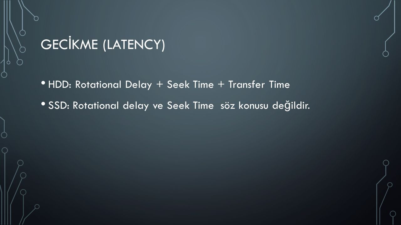 GEC İ KME (LATENCY) HDD: Rotational Delay + Seek Time + Transfer Time SSD: Rotational delay ve Seek Time söz konusu de ğ ildir.