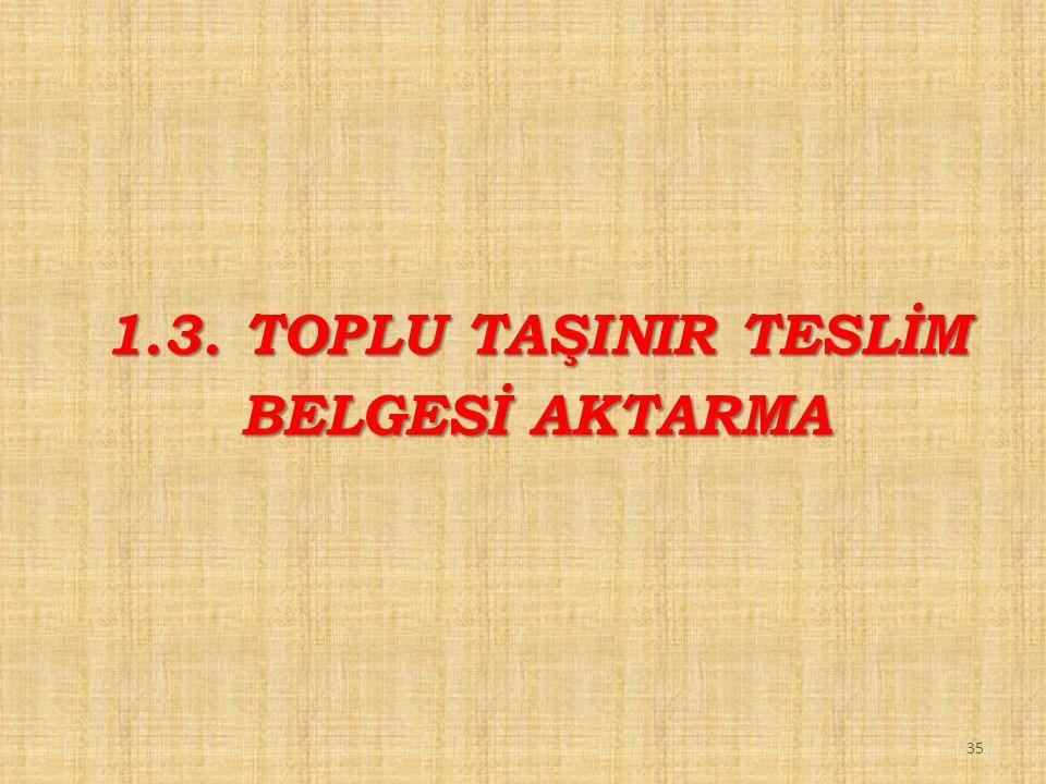 35 1.3. TOPLU TAŞINIR TESLİM BELGESİ AKTARMA