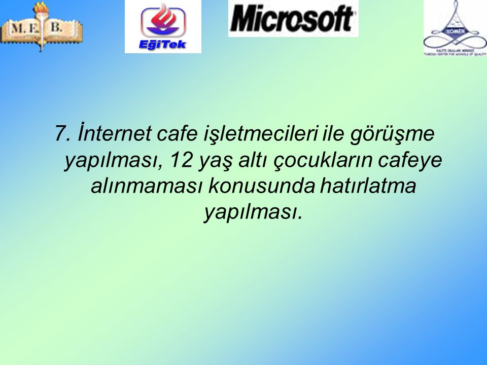 7. İnternet cafe işletmecileri ile görüşme yapılması, 12 yaş altı çocukların cafeye alınmaması konusunda hatırlatma yapılması.
