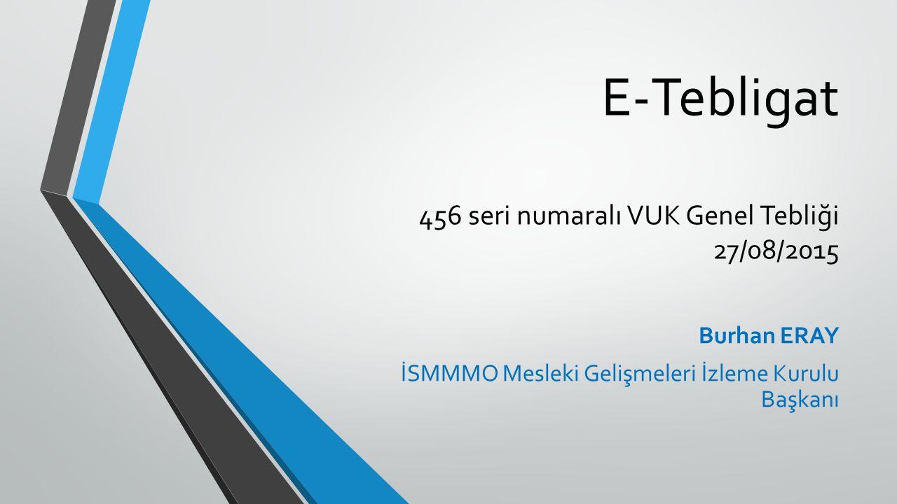 E-Tebligat 456 seri numaralı VUK Genel Tebliği 27/08/2015 Burhan ERAY İSMMMO Mesleki Gelişmeleri İzleme Kurulu Başkanı
