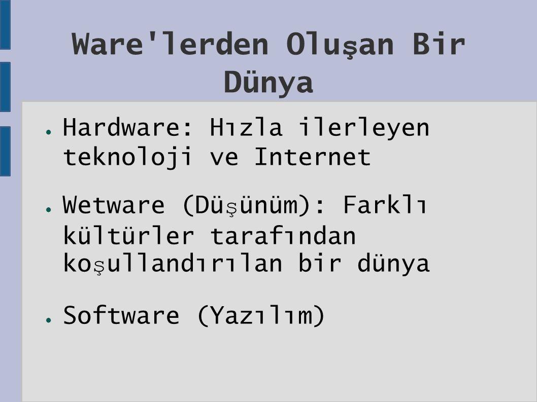 Ware lerden Olu ş an Bir Dünya ● Hardware: Hızla ilerleyen teknoloji ve Internet ● Wetware (Dü ş ünüm): Farklı kültürler tarafından ko ş ullandırılan bir dünya ● Software (Yazılım)