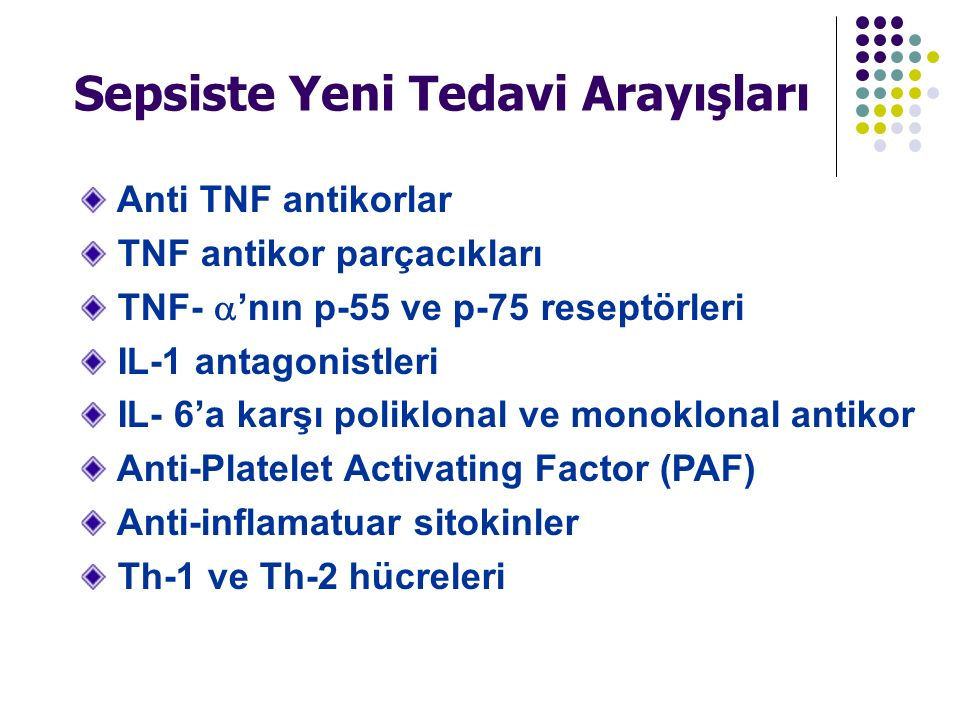 Anti TNF antikorlar TNF antikor parçacıkları TNF-  'nın p-55 ve p-75 reseptörleri IL-1 antagonistleri IL- 6'a karşı poliklonal ve monoklonal antikor Anti-Platelet Activating Factor (PAF) Anti-inflamatuar sitokinler Th-1 ve Th-2 hücreleri Sepsiste Yeni Tedavi Arayışları