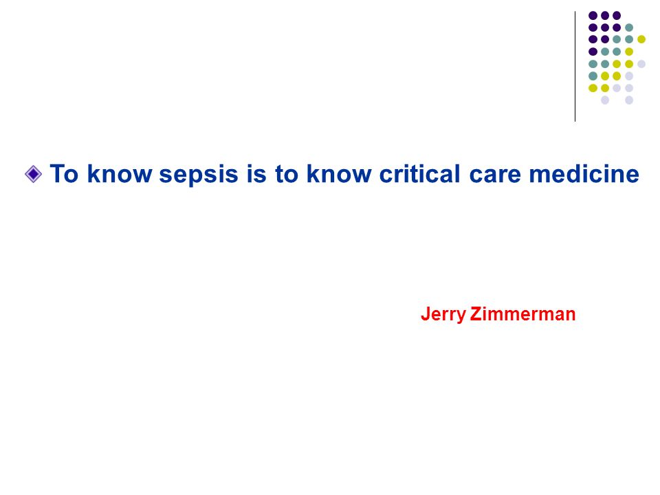 To know sepsis is to know critical care medicine Jerry Zimmerman